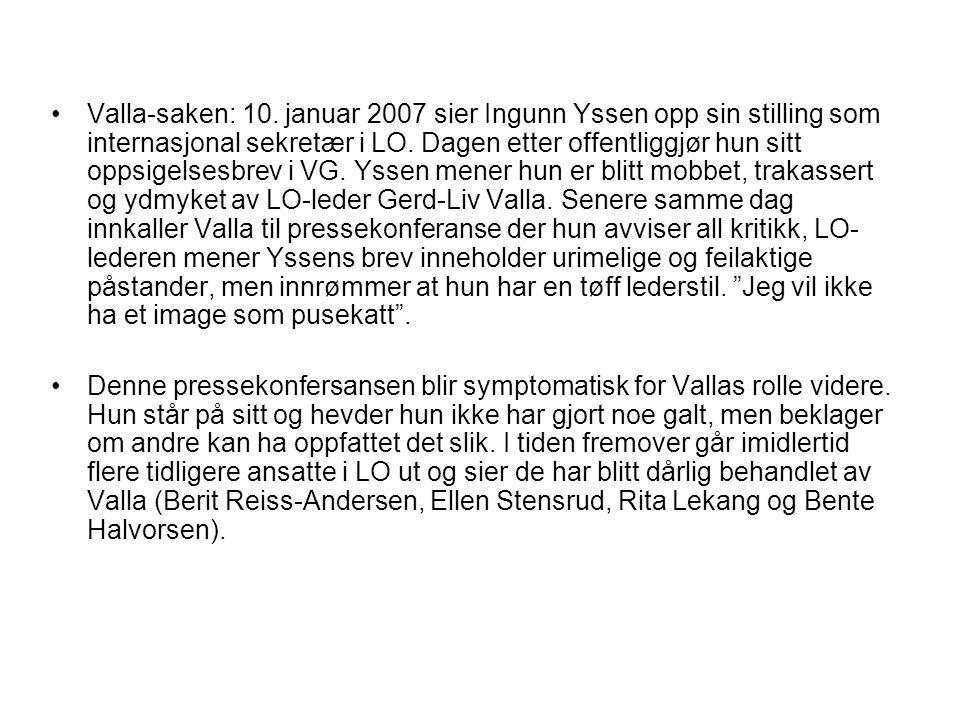 Valla-saken: 10. januar 2007 sier Ingunn Yssen opp sin stilling som internasjonal sekretær i LO. Dagen etter offentliggjør hun sitt oppsigelsesbrev i VG. Yssen mener hun er blitt mobbet, trakassert og ydmyket av LO-leder Gerd-Liv Valla. Senere samme dag innkaller Valla til pressekonferanse der hun avviser all kritikk, LO-lederen mener Yssens brev inneholder urimelige og feilaktige påstander, men innrømmer at hun har en tøff lederstil. Jeg vil ikke ha et image som pusekatt .