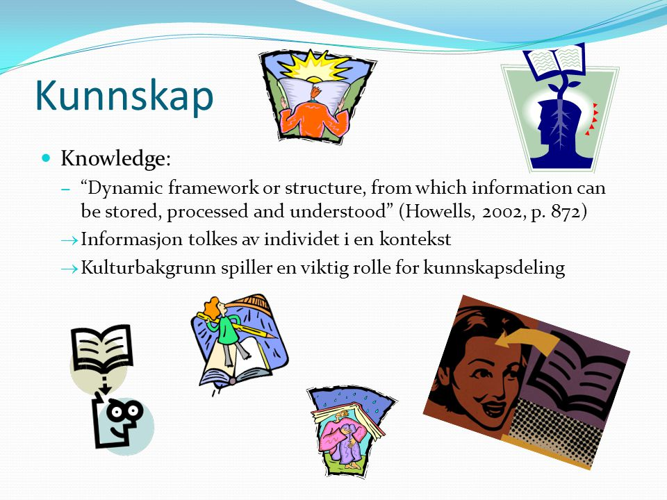 Kunnskap Knowledge: Dynamic framework or structure, from which information can be stored, processed and understood (Howells, 2002, p. 872)