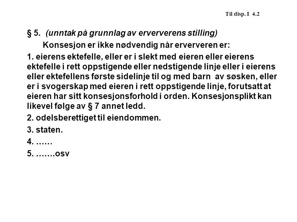 Til disp. I 4.2 § 5. (unntak på grunnlag av erververens stilling) Konsesjon er ikke nødvendig når erververen er: