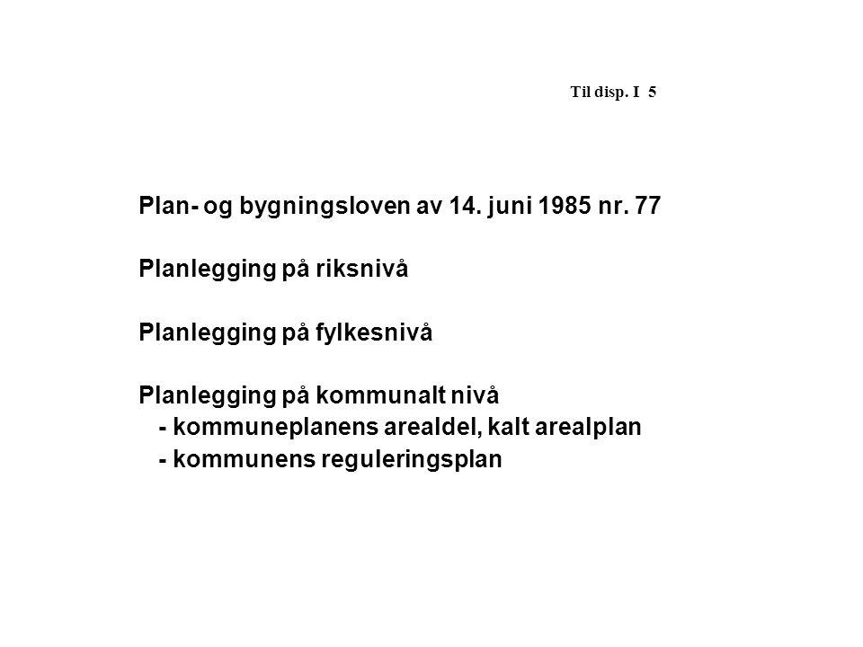 Til disp. I 5 Plan- og bygningsloven av 14. juni 1985 nr. 77. Planlegging på riksnivå. Planlegging på fylkesnivå.