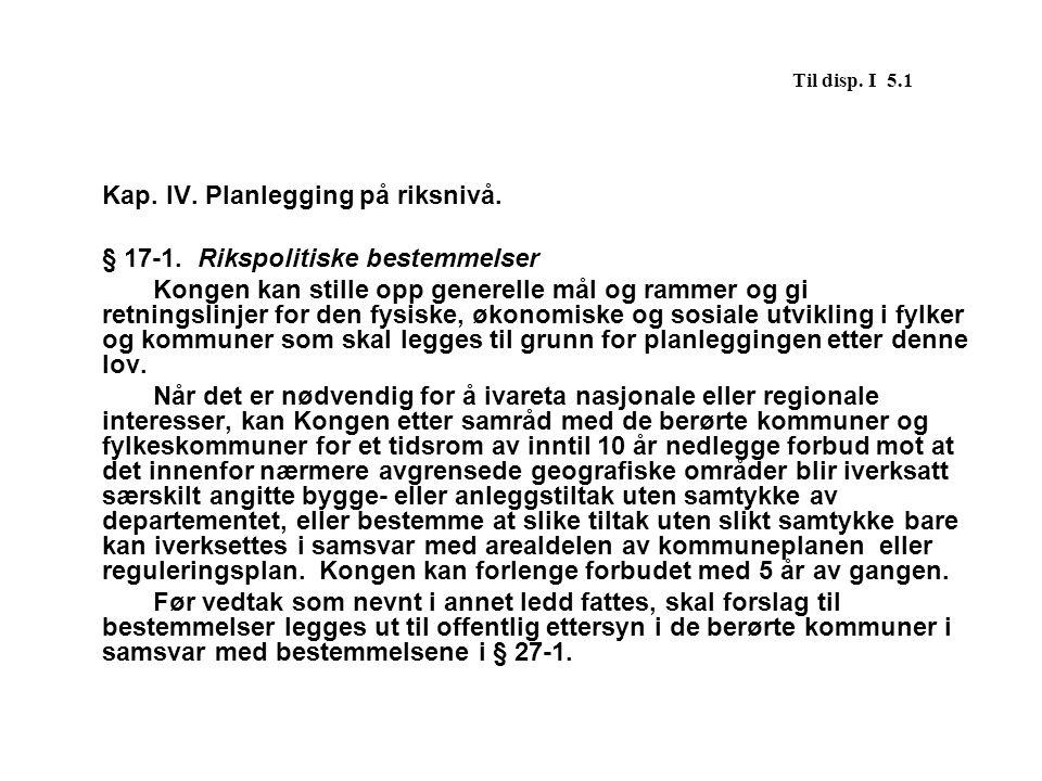 Til disp. I 5.1 Kap. IV. Planlegging på riksnivå. § 17-1. Rikspolitiske bestemmelser.