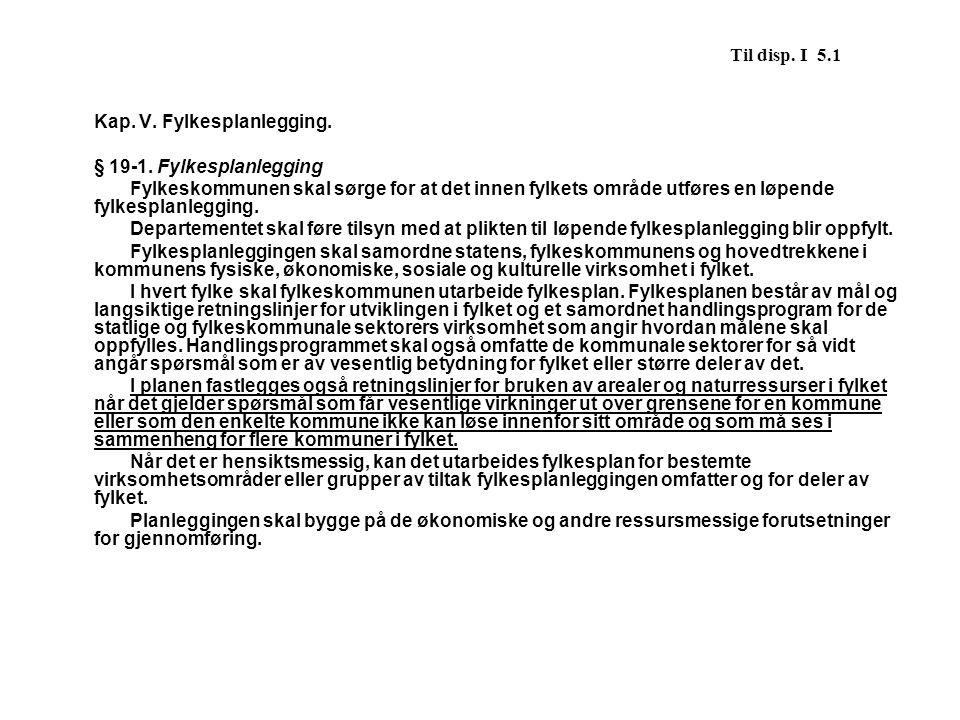 Til disp. I 5.1 Kap. V. Fylkesplanlegging. § 19-1. Fylkesplanlegging.