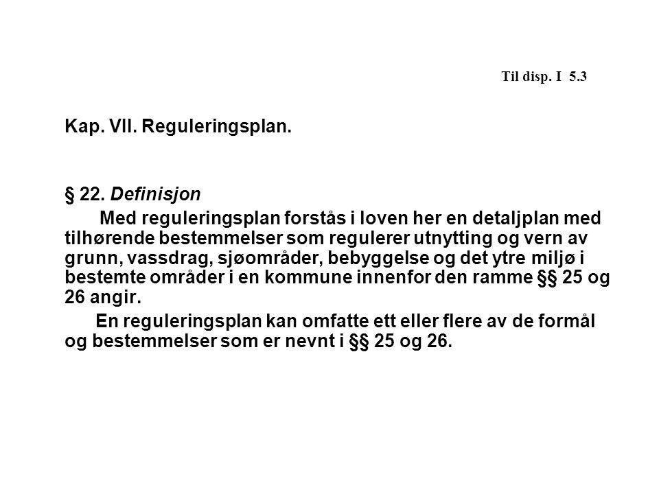 Til disp. I 5.3 Kap. VII. Reguleringsplan. § 22. Definisjon