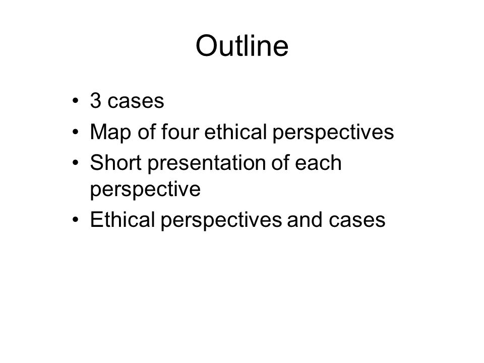Outline 3 cases Map of four ethical perspectives