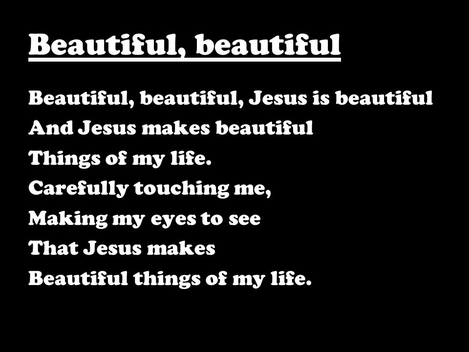 Beautiful, beautiful Beautiful, beautiful, Jesus is beautiful