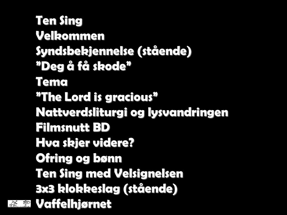 Ten Sing Velkommen. Syndsbekjennelse (stående) Deg å få skode Tema. The Lord is gracious Nattverdsliturgi og lysvandringen.