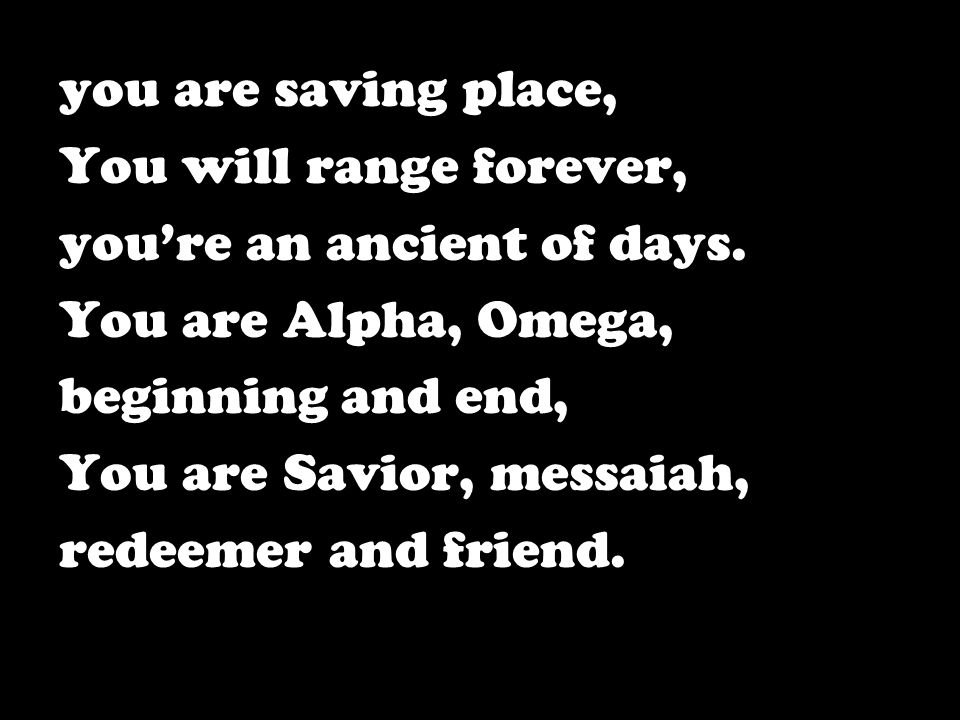 you are saving place, You will range forever, you're an ancient of days. You are Alpha, Omega, beginning and end,