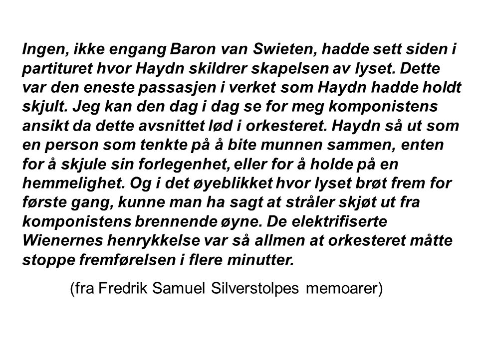 Ingen, ikke engang Baron van Swieten, hadde sett siden i partituret hvor Haydn skildrer skapelsen av lyset. Dette var den eneste passasjen i verket som Haydn hadde holdt skjult. Jeg kan den dag i dag se for meg komponistens ansikt da dette avsnittet lød i orkesteret. Haydn så ut som en person som tenkte på å bite munnen sammen, enten for å skjule sin forlegenhet, eller for å holde på en hemmelighet. Og i det øyeblikket hvor lyset brøt frem for første gang, kunne man ha sagt at stråler skjøt ut fra komponistens brennende øyne. De elektrifiserte Wienernes henrykkelse var så allmen at orkesteret måtte stoppe fremførelsen i flere minutter.