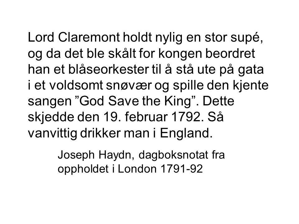 Lord Claremont holdt nylig en stor supé, og da det ble skålt for kongen beordret han et blåseorkester til å stå ute på gata i et voldsomt snøvær og spille den kjente sangen God Save the King . Dette skjedde den 19. februar 1792. Så vanvittig drikker man i England.