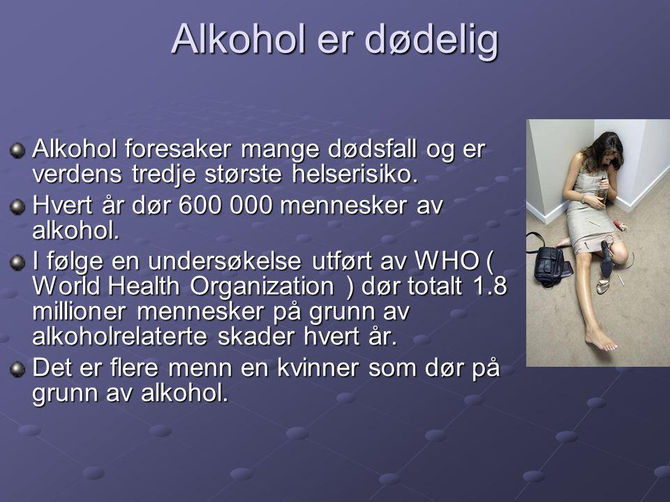 Alkohol er dødelig Alkohol foresaker mange dødsfall og er verdens tredje største helserisiko. Hvert år dør 600 000 mennesker av alkohol.