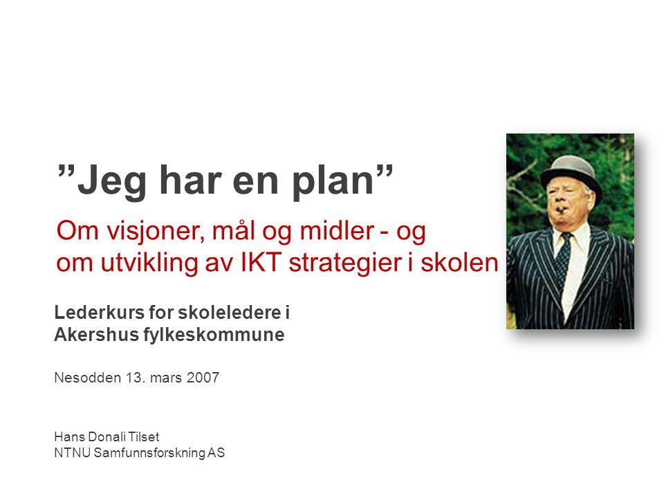 Jeg har en plan Om visjoner, mål og midler - og om utvikling av IKT strategier i skolen. Lederkurs for skoleledere i Akershus fylkeskommune.