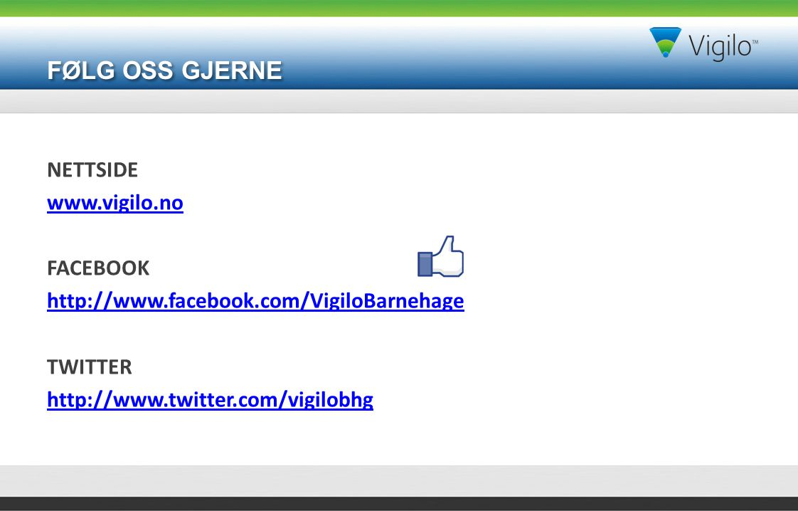 FØLG OSS GJERNE NETTSIDE www.vigilo.no FACEBOOK http://www.facebook.com/VigiloBarnehage TWITTER http://www.twitter.com/vigilobhg