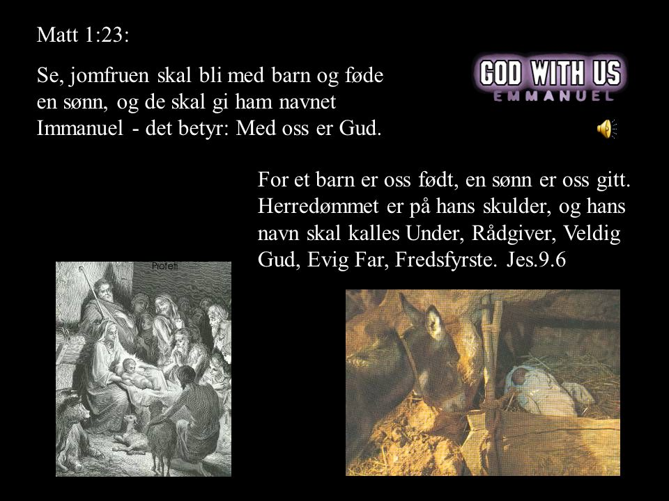 Matt 1:23: Se, jomfruen skal bli med barn og føde en sønn, og de skal gi ham navnet Immanuel - det betyr: Med oss er Gud.