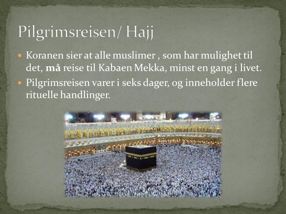 Pilgrimsreisen/ Hajj Koranen sier at alle muslimer , som har mulighet til det, må reise til Kabaen Mekka, minst en gang i livet.