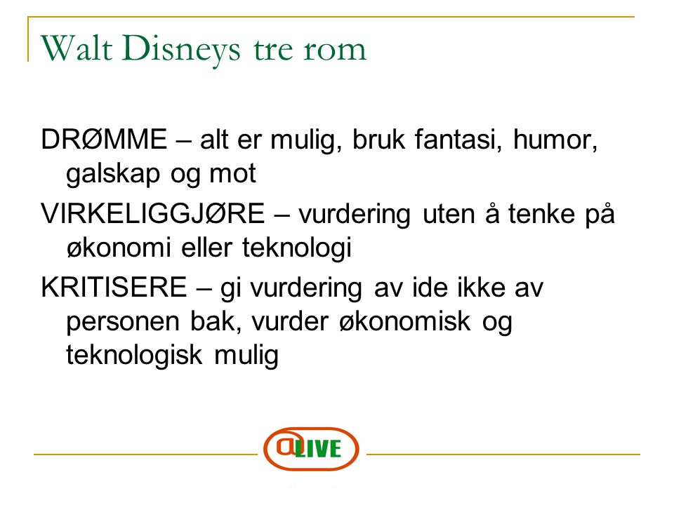 Walt Disneys tre rom DRØMME – alt er mulig, bruk fantasi, humor, galskap og mot. VIRKELIGGJØRE – vurdering uten å tenke på økonomi eller teknologi.