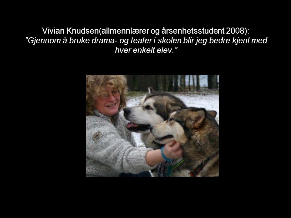 Vivian Knudsen(allmennlærer og årsenhetsstudent 2008): Gjennom å bruke drama- og teater i skolen blir jeg bedre kjent med hver enkelt elev.