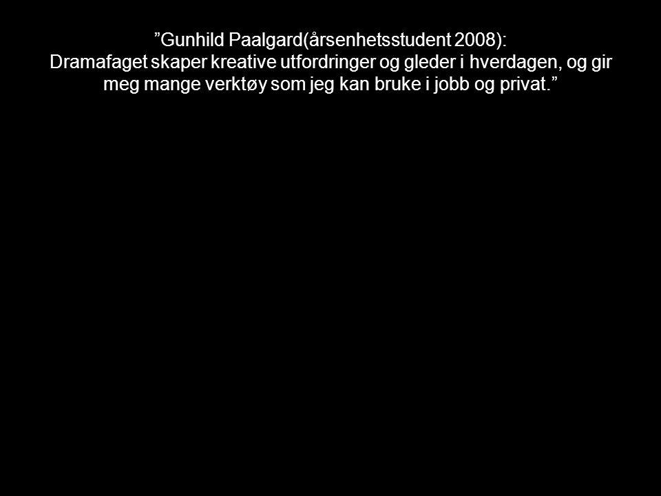 Gunhild Paalgard(årsenhetsstudent 2008): Dramafaget skaper kreative utfordringer og gleder i hverdagen, og gir meg mange verktøy som jeg kan bruke i jobb og privat.