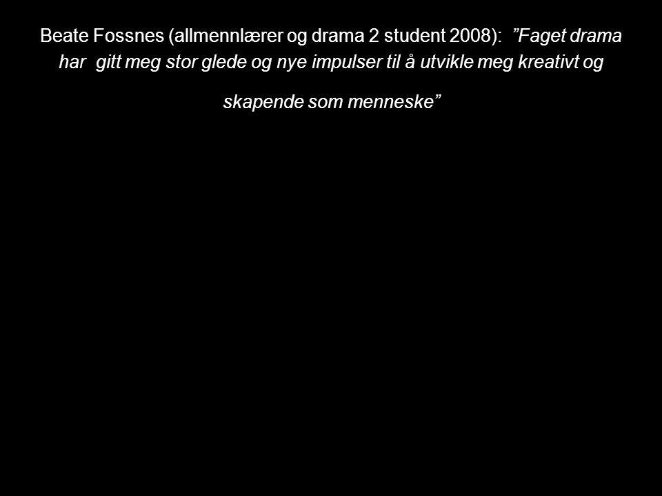 Beate Fossnes (allmennlærer og drama 2 student 2008): Faget drama har gitt meg stor glede og nye impulser til å utvikle meg kreativt og skapende som menneske