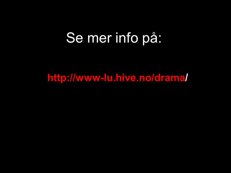 Se mer info på: http://www-lu.hive.no/drama/