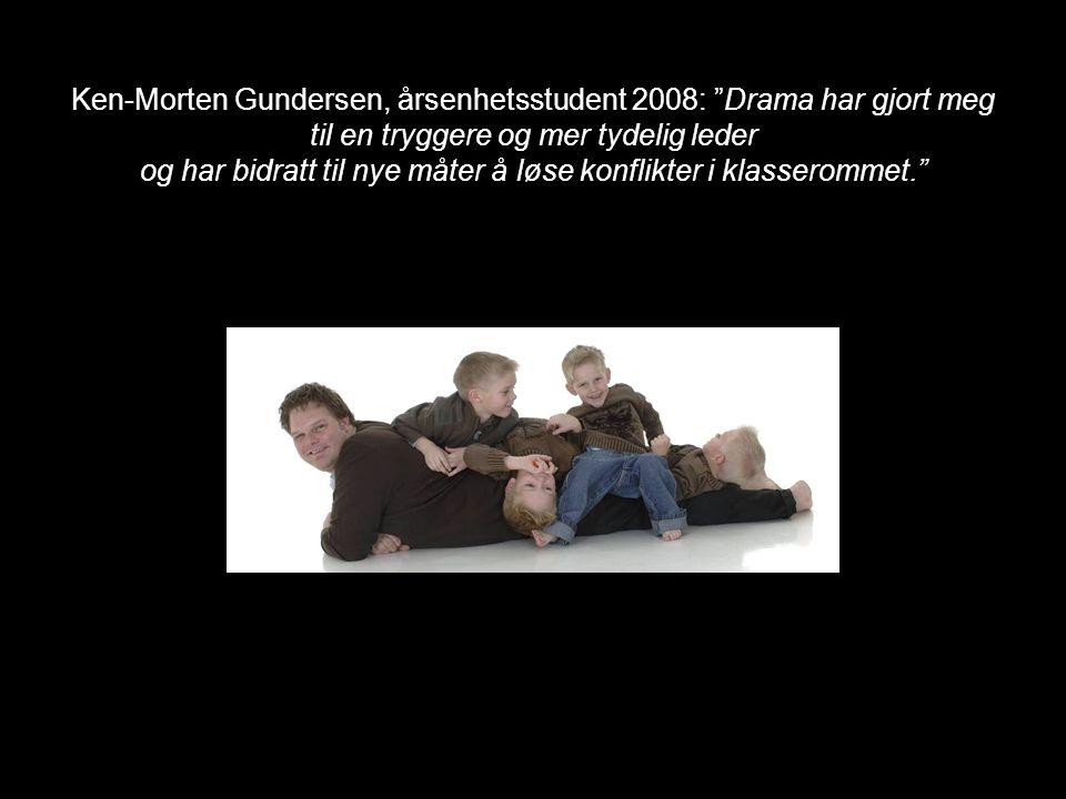 Ken-Morten Gundersen, årsenhetsstudent 2008: Drama har gjort meg til en tryggere og mer tydelig leder og har bidratt til nye måter å løse konflikter i klasserommet.