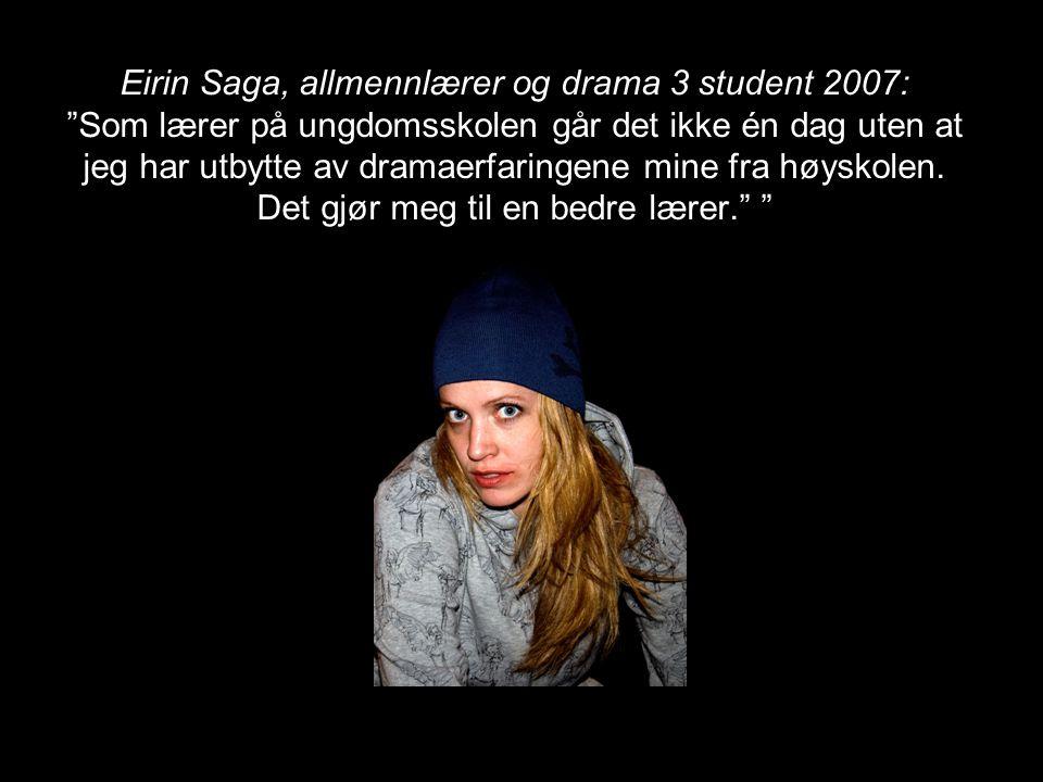 Eirin Saga, allmennlærer og drama 3 student 2007: Som lærer på ungdomsskolen går det ikke én dag uten at jeg har utbytte av dramaerfaringene mine fra høyskolen.
