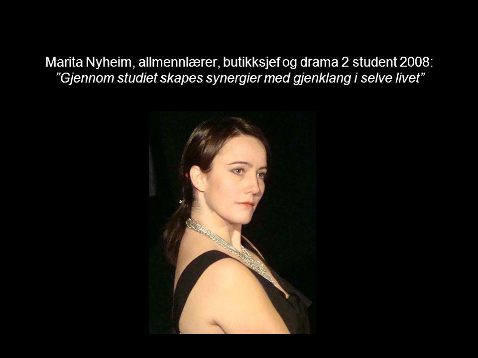 Marita Nyheim, allmennlærer, butikksjef og drama 2 student 2008: Gjennom studiet skapes synergier med gjenklang i selve livet