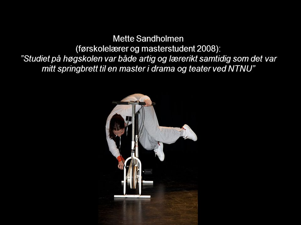 Mette Sandholmen (førskolelærer og masterstudent 2008): Studiet på høgskolen var både artig og lærerikt samtidig som det var mitt springbrett til en master i drama og teater ved NTNU