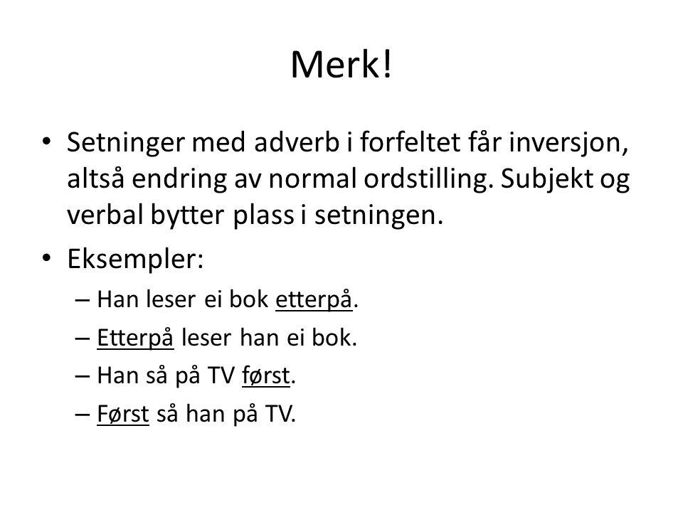 Merk! Setninger med adverb i forfeltet får inversjon, altså endring av normal ordstilling. Subjekt og verbal bytter plass i setningen.
