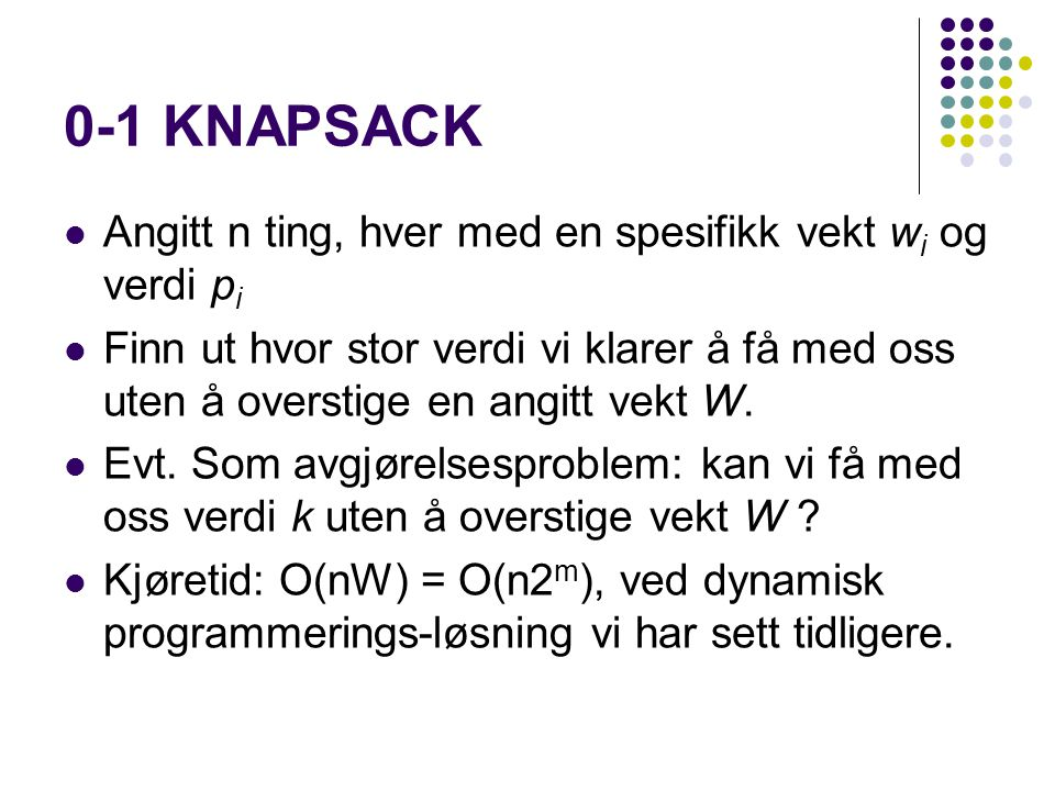 0-1 KNAPSACK Angitt n ting, hver med en spesifikk vekt wi og verdi pi