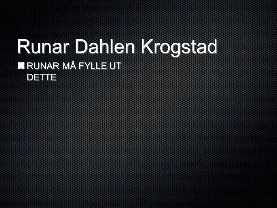 Runar Dahlen Krogstad RUNAR MÅ FYLLE UT DETTE