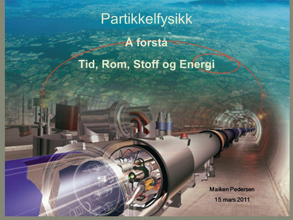 Partikkelfysikk Å forstå Tid, Rom, Stoff og Energi Maiken Pedersen