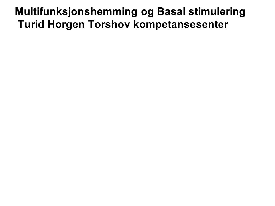 Multifunksjonshemming og Basal stimulering Turid Horgen Torshov kompetansesenter
