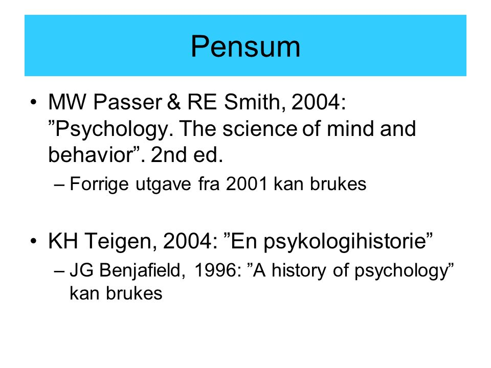 Pensum MW Passer & RE Smith, 2004: Psychology. The science of mind and behavior . 2nd ed. Forrige utgave fra 2001 kan brukes.