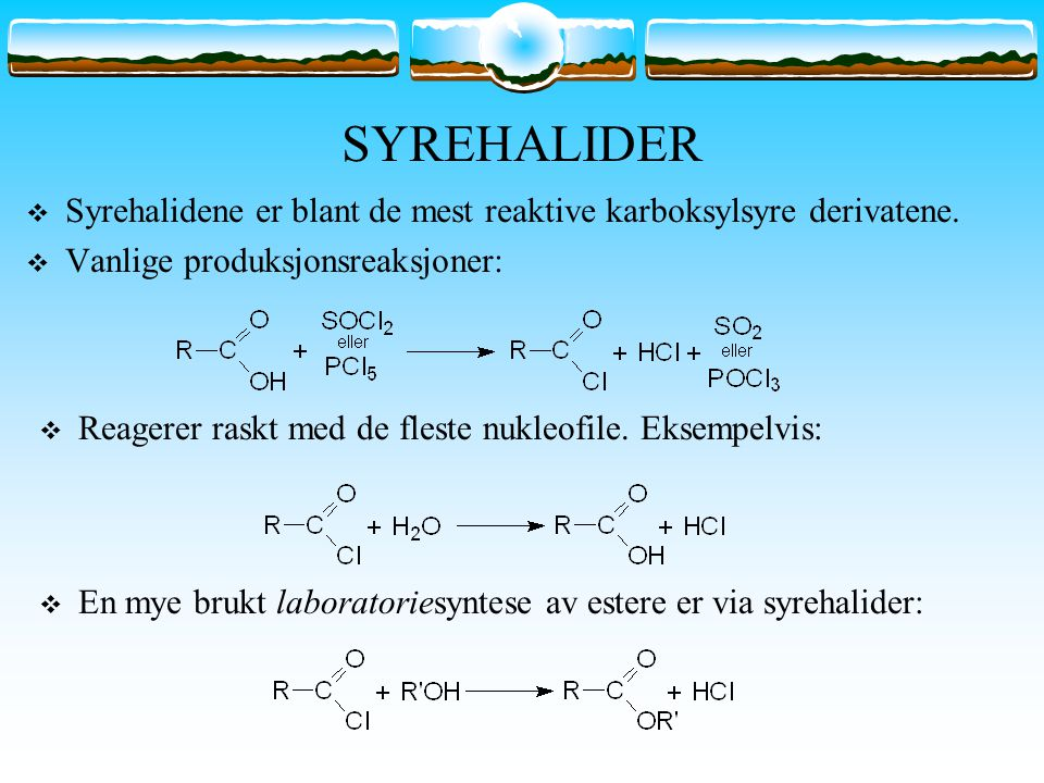 SYREHALIDER Syrehalidene er blant de mest reaktive karboksylsyre derivatene. Vanlige produksjonsreaksjoner: