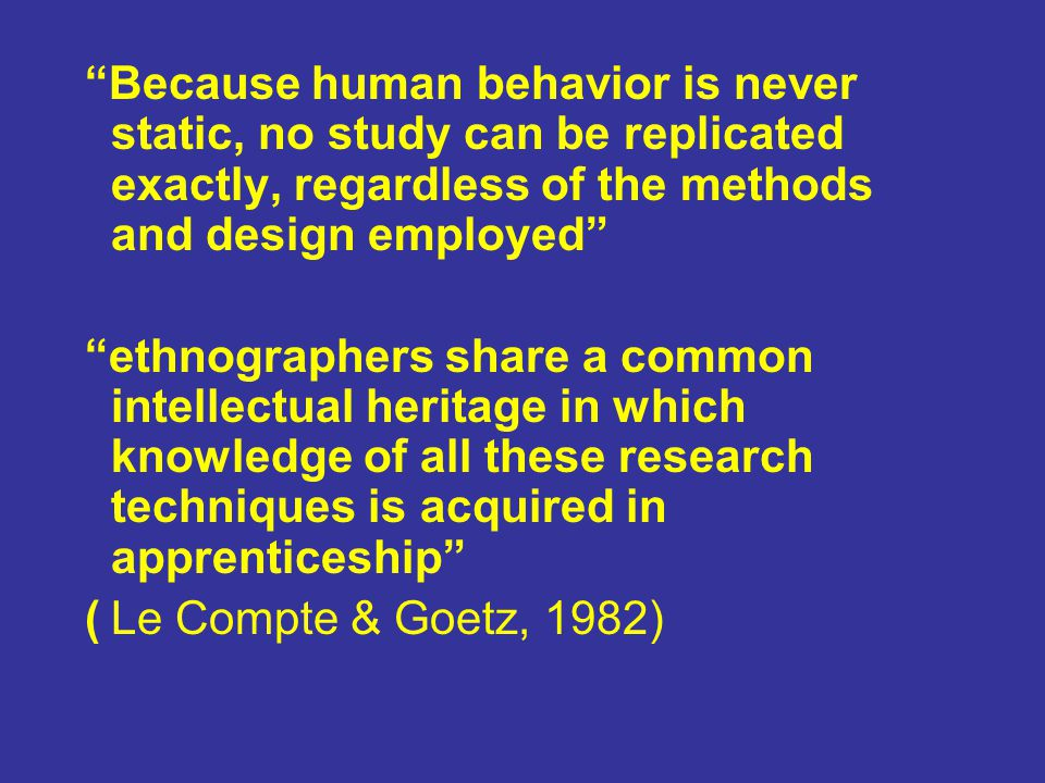 Because human behavior is never static, no study can be replicated exactly, regardless of the methods and design employed