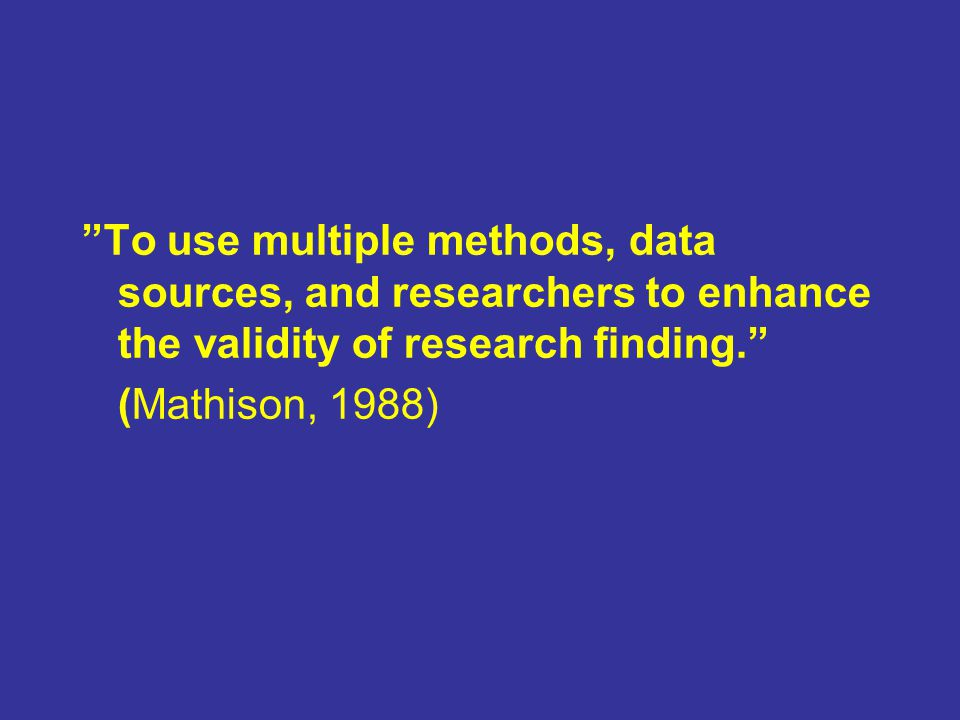To use multiple methods, data sources, and researchers to enhance the validity of research finding.