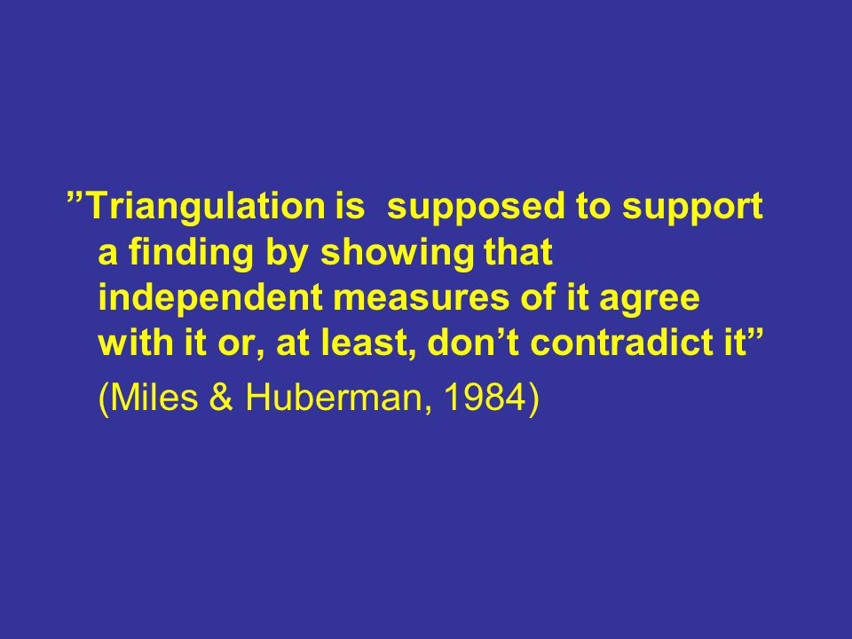 Triangulation is supposed to support a finding by showing that independent measures of it agree with it or, at least, don't contradict it