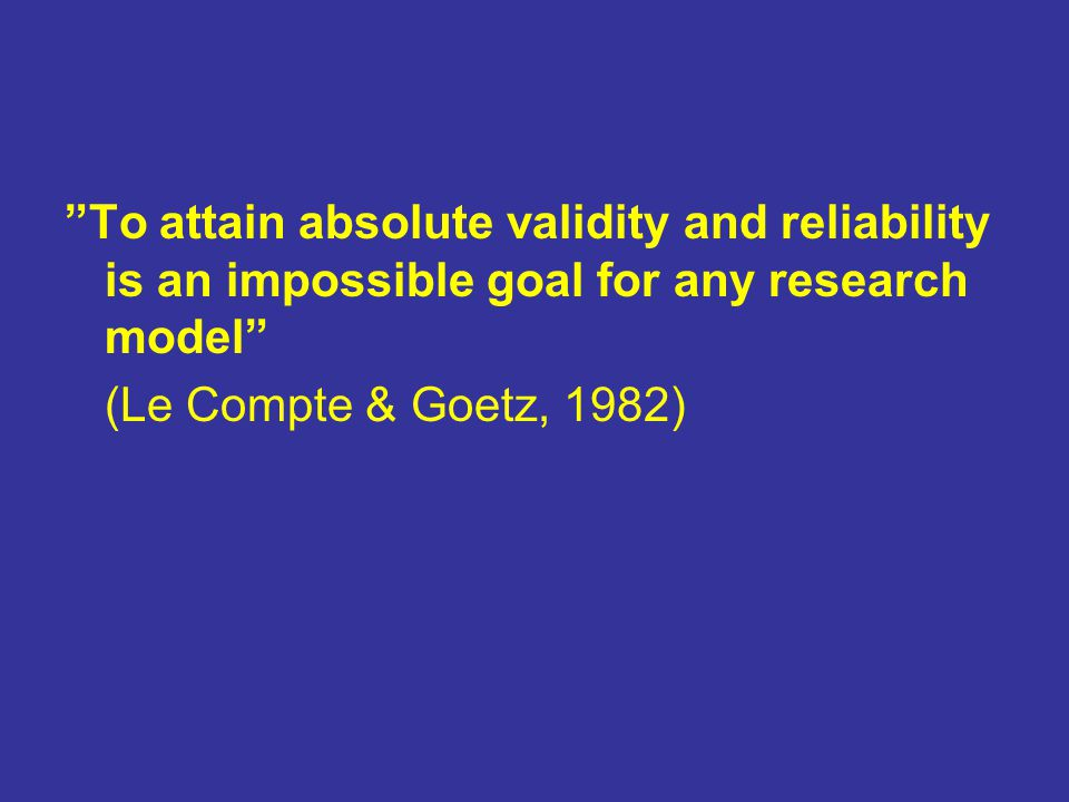 To attain absolute validity and reliability is an impossible goal for any research model