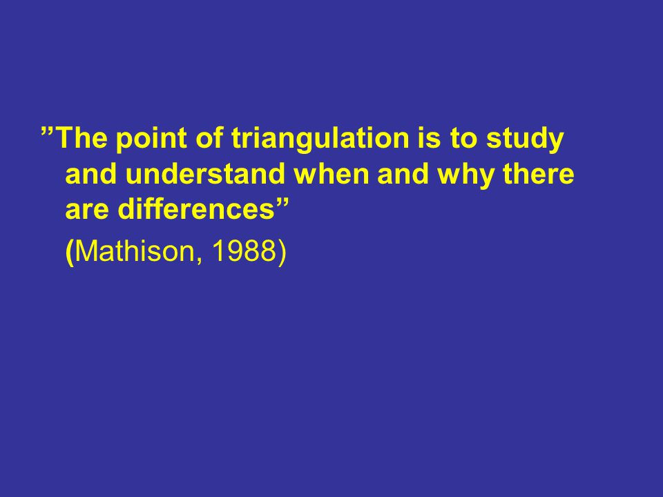 The point of triangulation is to study and understand when and why there are differences