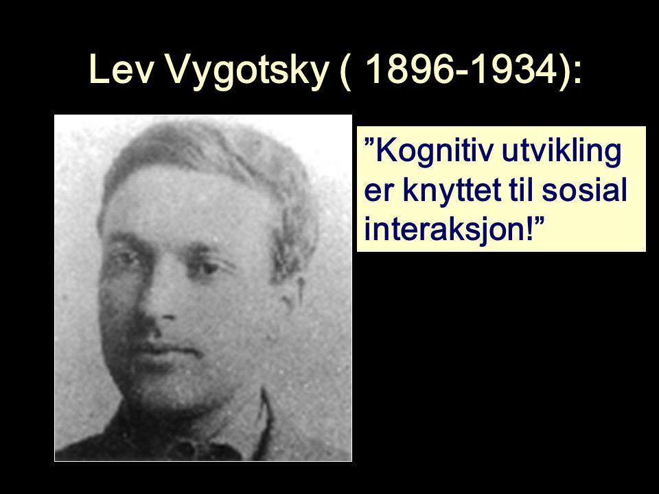 Lev Vygotsky ( 1896-1934): Kognitiv utvikling er knyttet til sosial interaksjon!
