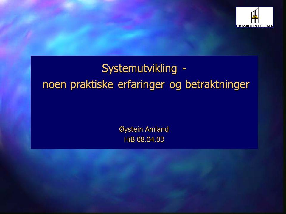 Systemutvikling - noen praktiske erfaringer og betraktninger Øystein Amland HiB 08.04.03