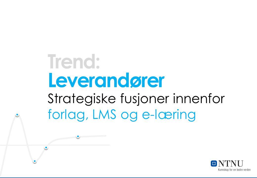 Trend: Leverandører. Strategiske fusjoner innenfor forlag, LMS og e-læring. Leverandører Flere strategiske fusjoner innenfor området.
