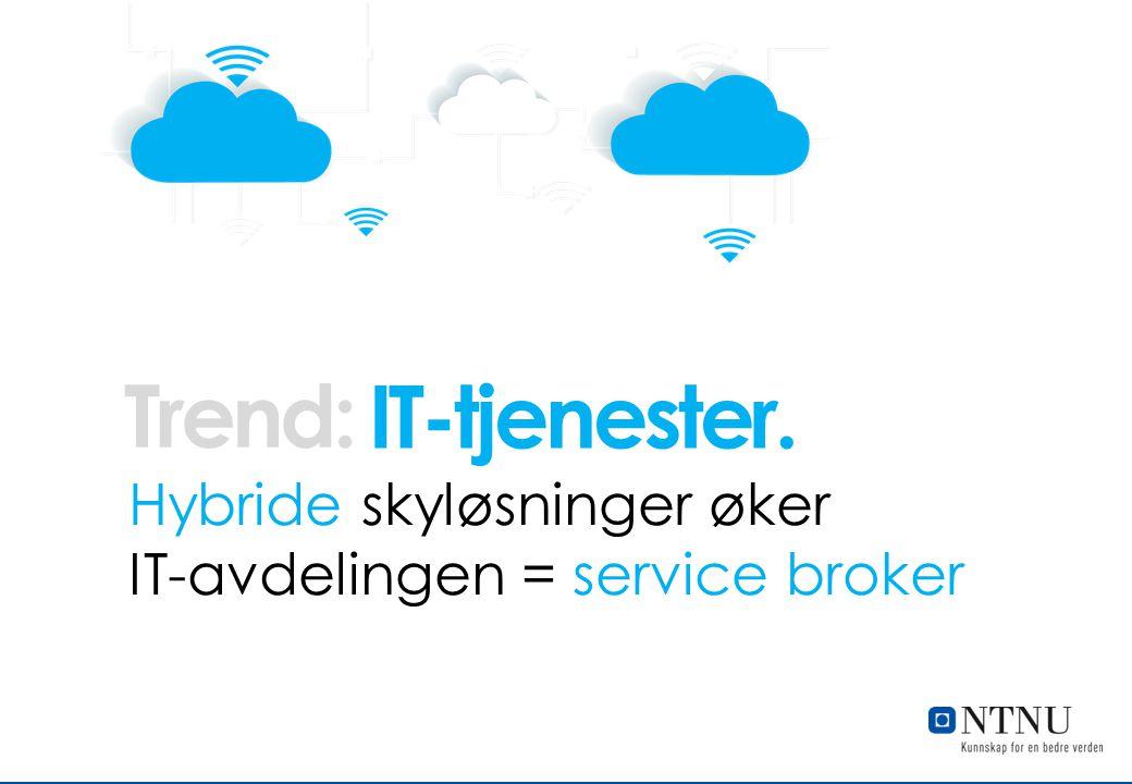 Trend: IT-tjenester. Hybride skyløsninger øker IT-avdelingen = service broker. IT-tjenester. Hybride skyløsninger øker.