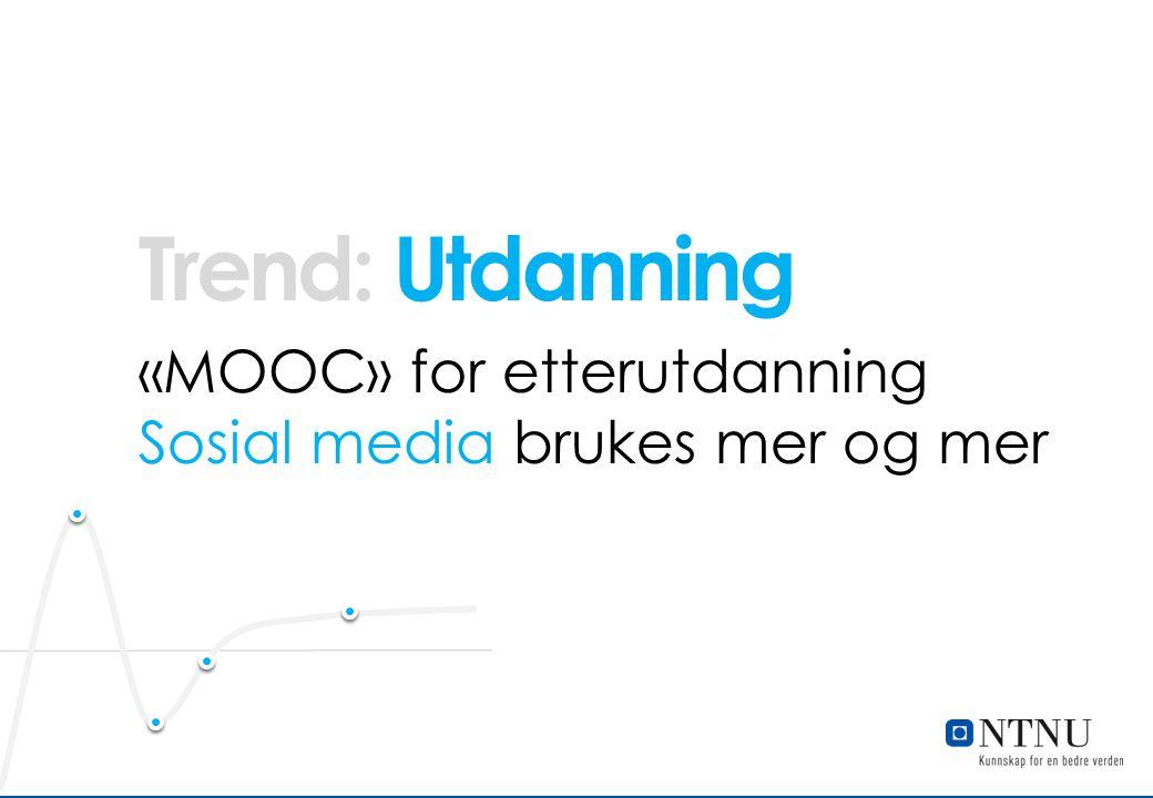 Trend: Utdanning. «MOOC» for etterutdanning Sosial media brukes mer og mer. Utdanning. Online, Hybrid and Collaborative Learning.