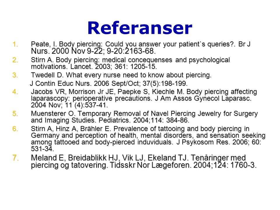 Referanser Peate, I. Body piercing: Could you answer your patient`s queries . Br J Nurs. 2000 Nov 9-22; 9-20:2163-68.