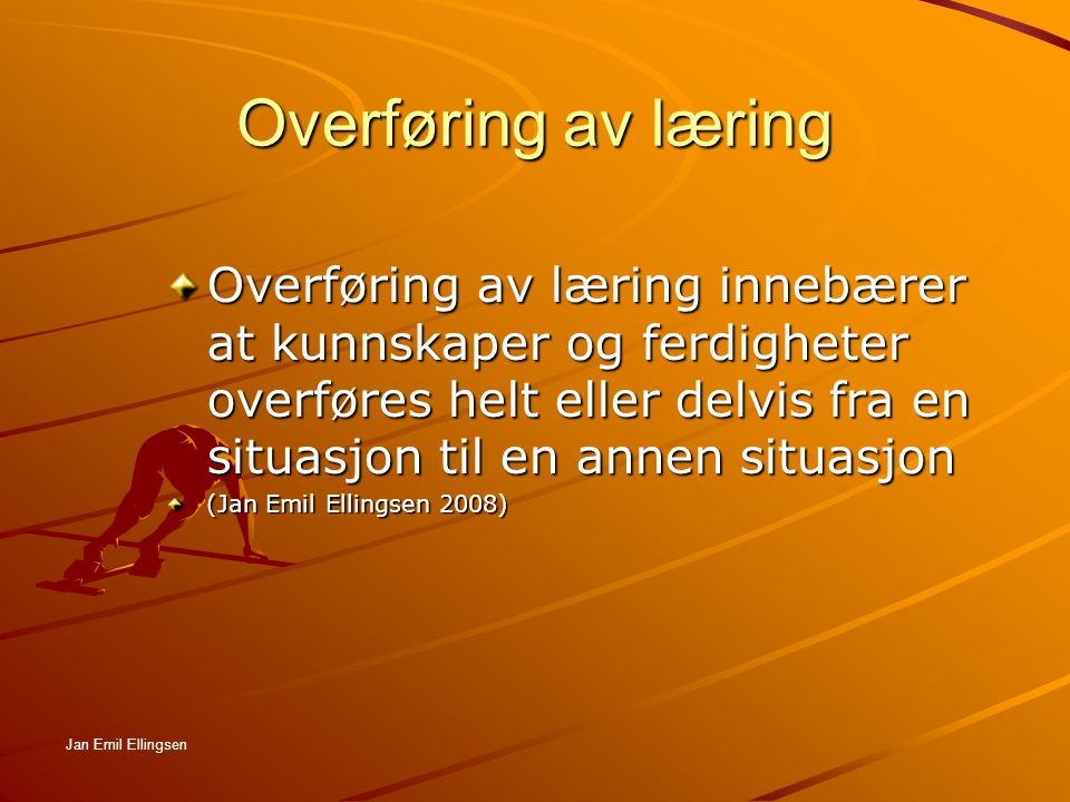 Overføring av læring Overføring av læring innebærer at kunnskaper og ferdigheter overføres helt eller delvis fra en situasjon til en annen situasjon.