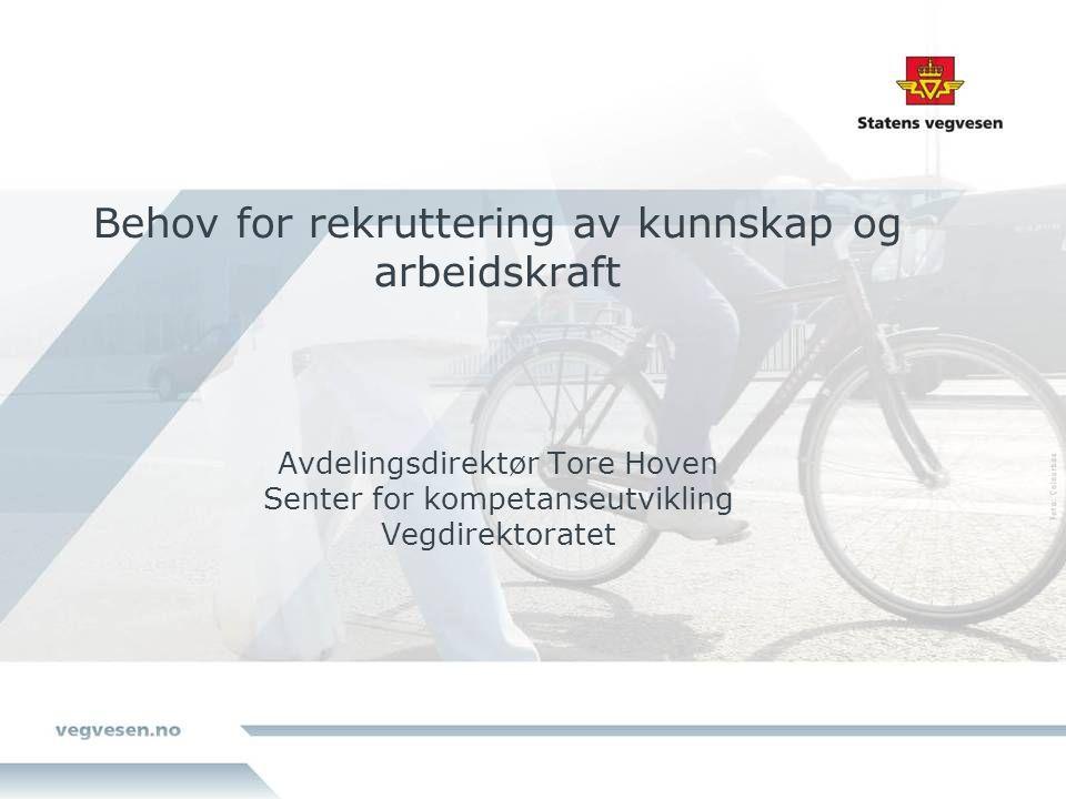 Behov for rekruttering av kunnskap og arbeidskraft Avdelingsdirektør Tore Hoven Senter for kompetanseutvikling Vegdirektoratet