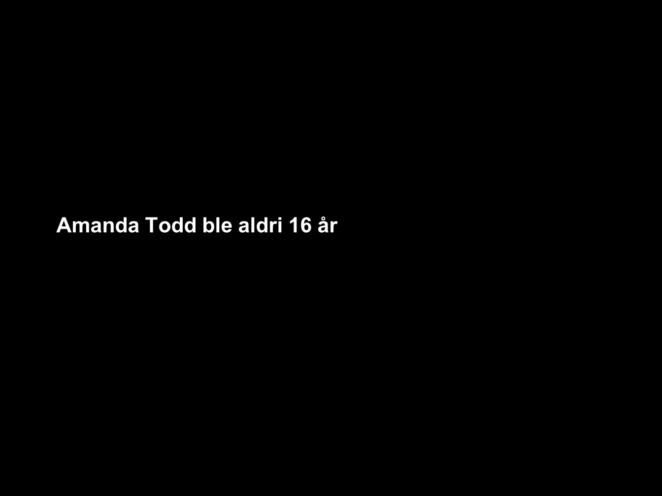 Amanda Todd ble aldri 16 år