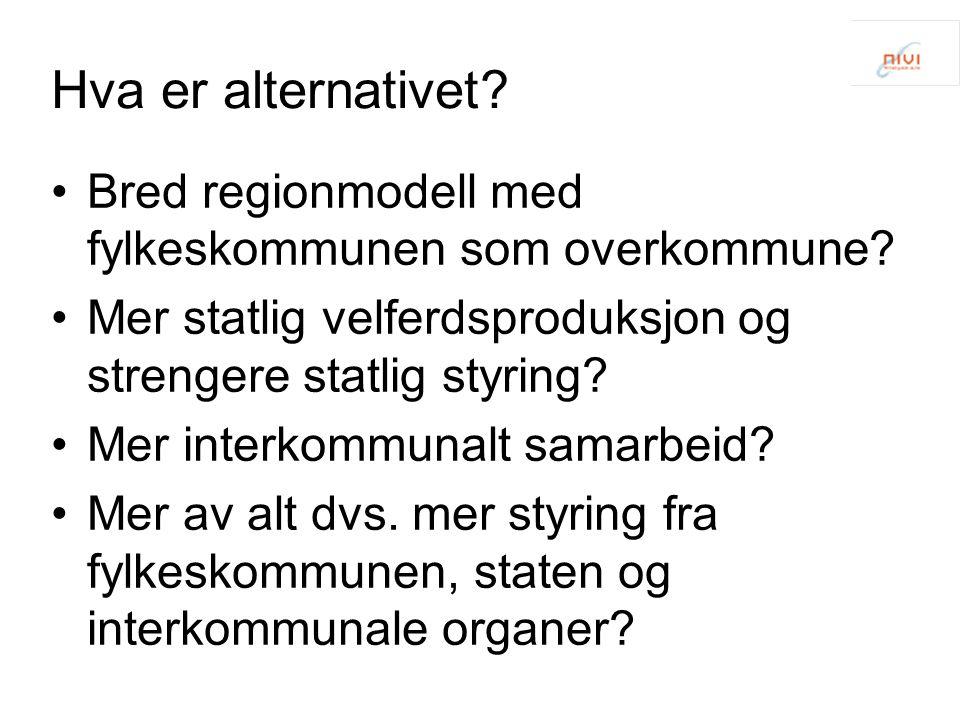 Hva er alternativet Bred regionmodell med fylkeskommunen som overkommune Mer statlig velferdsproduksjon og strengere statlig styring