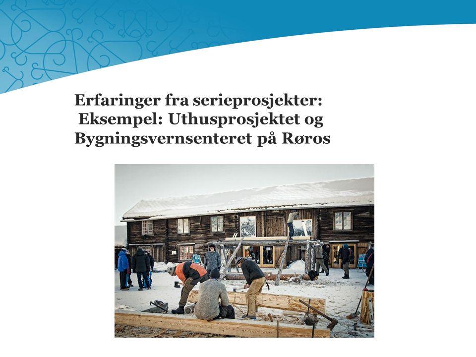 Erfaringer fra serieprosjekter: Eksempel: Uthusprosjektet og Bygningsvernsenteret på Røros